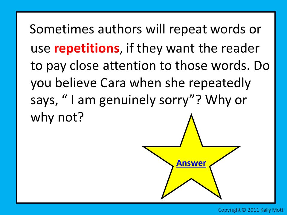 Sometimes authors will repeat words or use repetitions, if they want the reader to pay close attention to those words. Do you believe Cara when she repeatedly says, I am genuinely sorry Why or why not