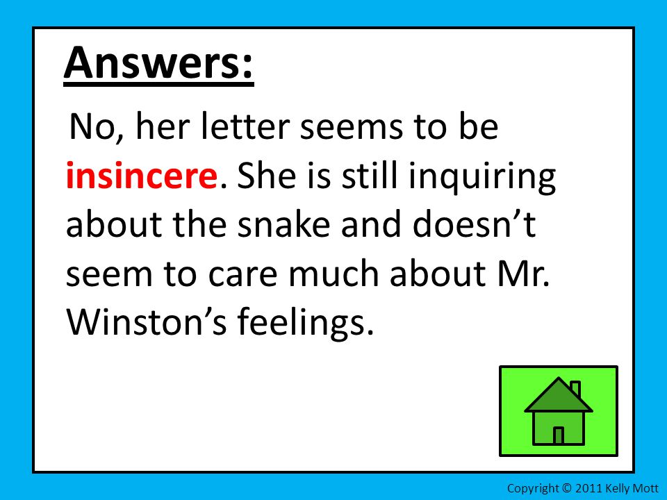 Answers: No, her letter seems to be insincere. She is still inquiring about the snake and doesn't seem to care much about Mr. Winston's feelings.