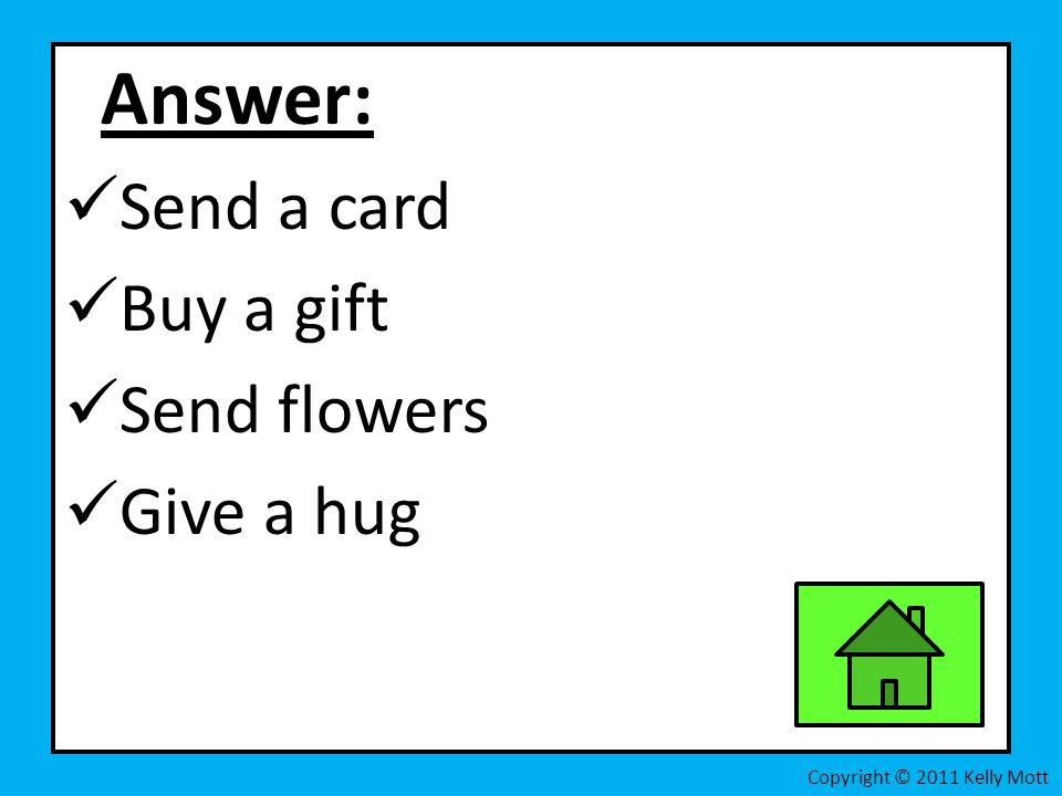 Answer: Send a card Buy a gift Send flowers Give a hug