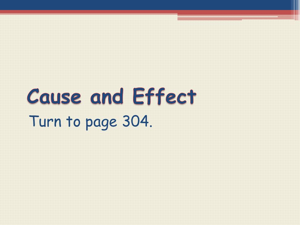 Cause and Effect Turn to page 304.