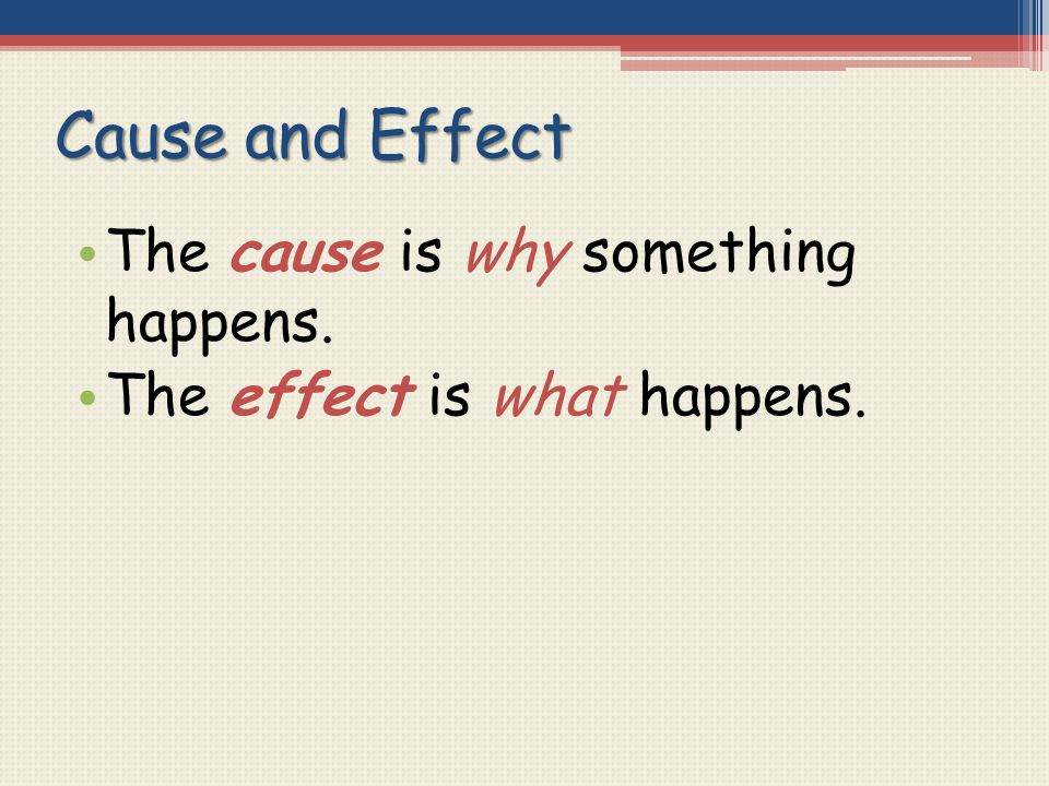 Cause and Effect The cause is why something happens.