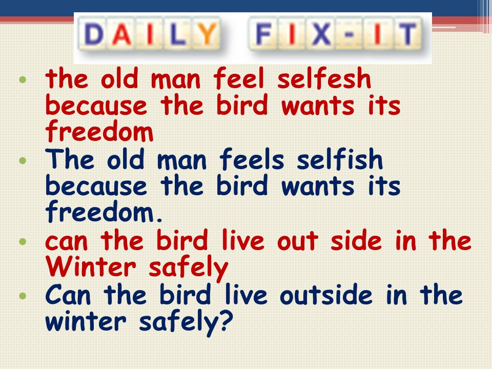 the old man feel selfesh because the bird wants its freedom