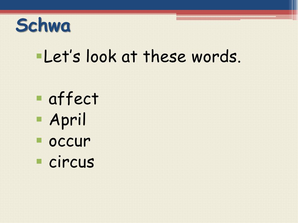 Schwa Let's look at these words. affect April occur circus
