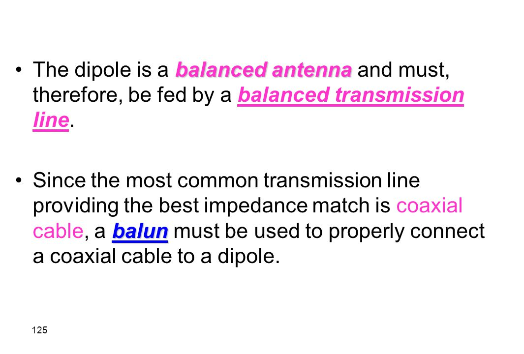The dipole is a balanced antenna and must, therefore, be fed by a balanced transmission line.