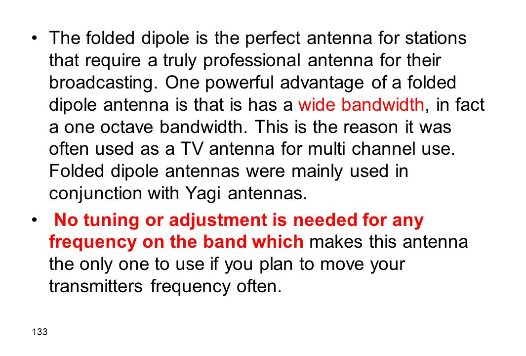 The folded dipole is the perfect antenna for stations that require a truly professional antenna for their broadcasting. One powerful advantage of a folded dipole antenna is that is has a wide bandwidth, in fact a one octave bandwidth. This is the reason it was often used as a TV antenna for multi channel use. Folded dipole antennas were mainly used in conjunction with Yagi antennas.