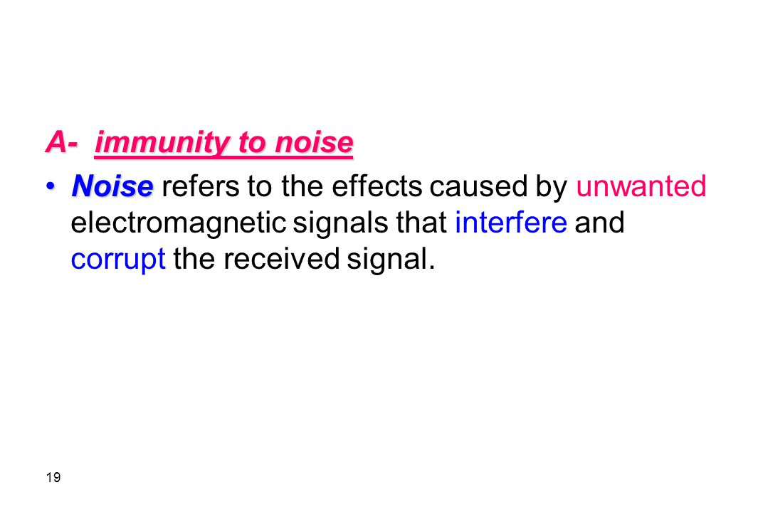 A- immunity to noise Noise refers to the effects caused by unwanted electromagnetic signals that interfere and corrupt the received signal.