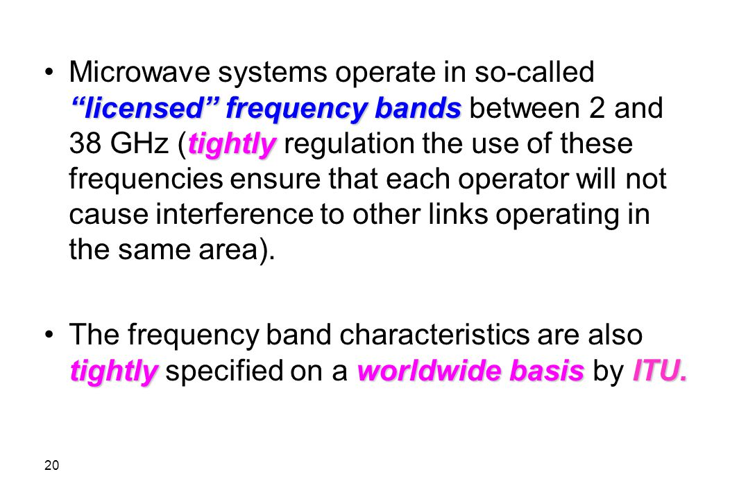 Microwave systems operate in so-called licensed frequency bands between 2 and 38 GHz (tightly regulation the use of these frequencies ensure that each operator will not cause interference to other links operating in the same area).