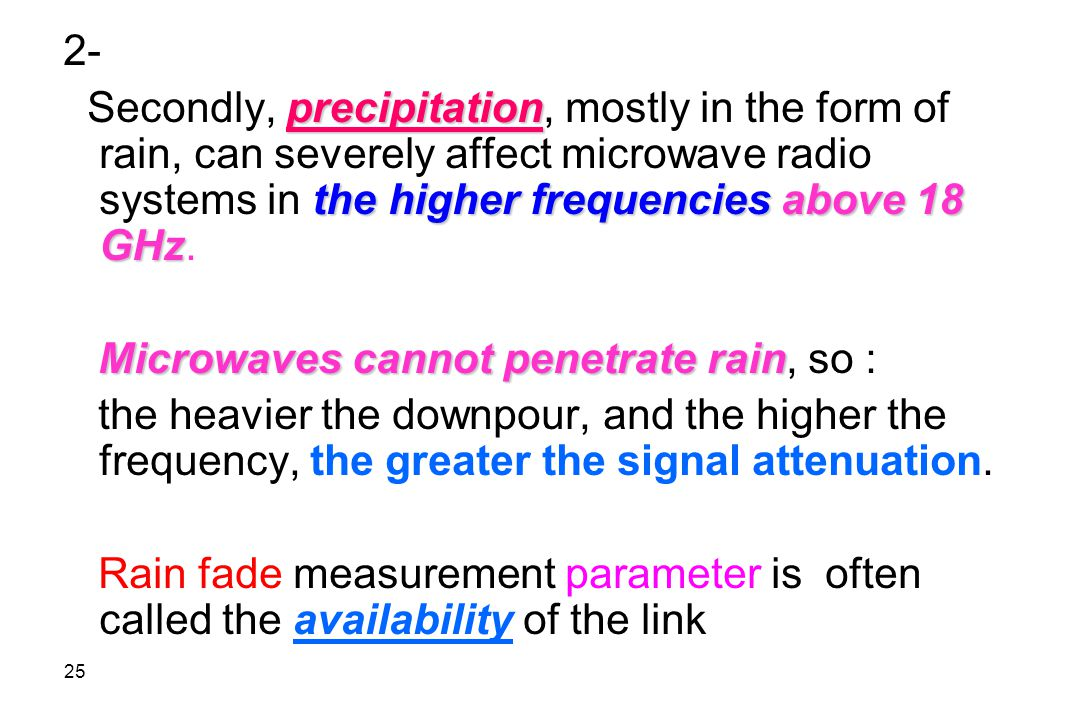 2- Secondly, precipitation, mostly in the form of rain, can severely affect microwave radio systems in the higher frequencies above 18 GHz.