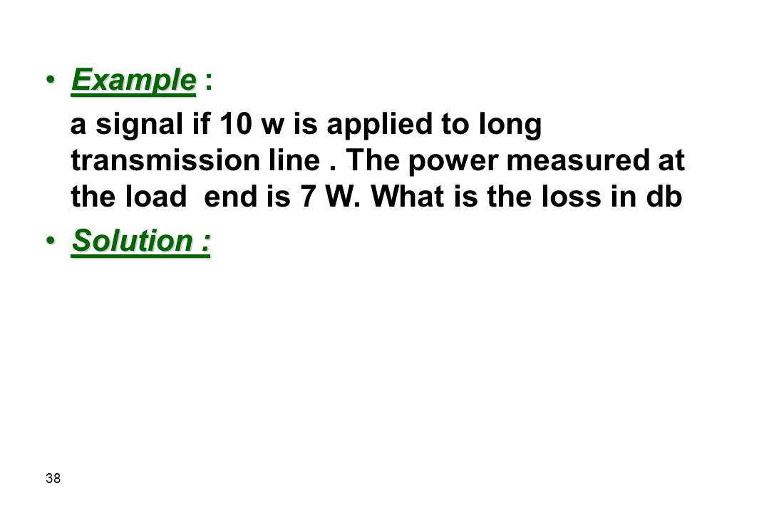 Example : a signal if 10 w is applied to long transmission line . The power measured at the load end is 7 W. What is the loss in db.