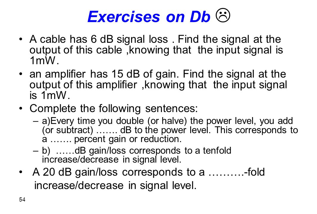 Exercises on Db  A cable has 6 dB signal loss . Find the signal at the output of this cable ,knowing that the input signal is 1mW.