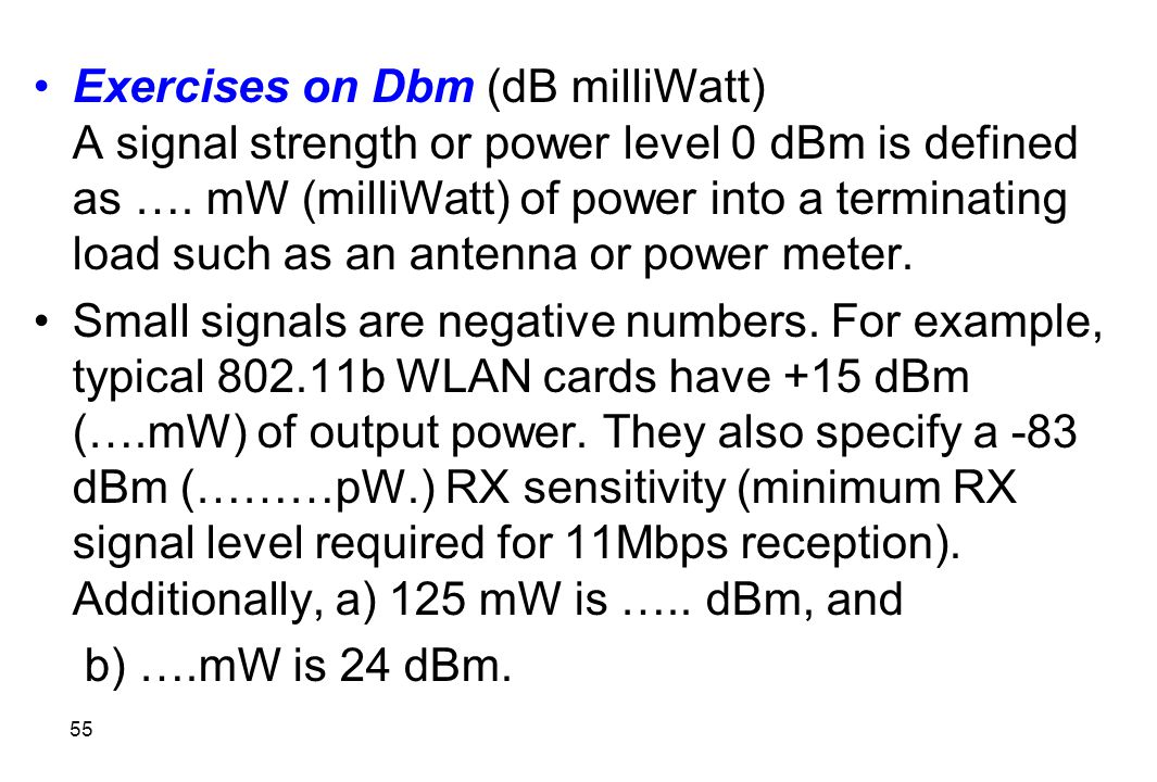 Exercises on Dbm (dB milliWatt) A signal strength or power level 0 dBm is defined as …. mW (milliWatt) of power into a terminating load such as an antenna or power meter.