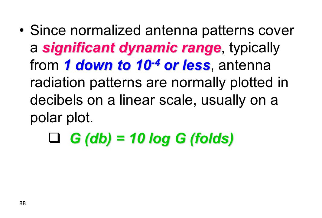 Since normalized antenna patterns cover a significant dynamic range, typically from 1 down to 10-4 or less, antenna radiation patterns are normally plotted in decibels on a linear scale, usually on a polar plot.