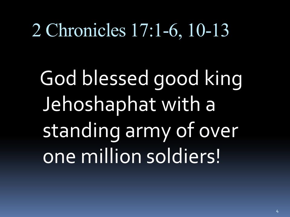 2 Chronicles 17:1-6, 10-13 God blessed good king Jehoshaphat with a standing army of over one million soldiers!