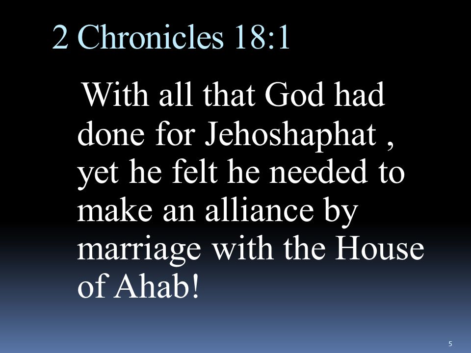 2 Chronicles 18:1 With all that God had done for Jehoshaphat , yet he felt he needed to make an alliance by marriage with the House of Ahab!