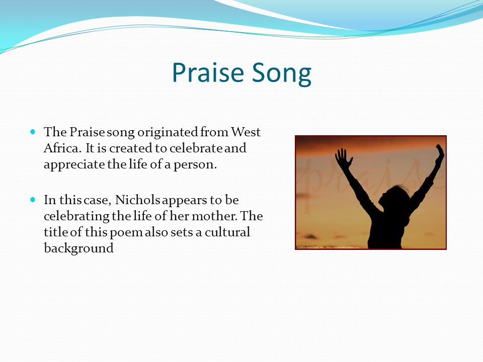 Praise Song The Praise song originated from West Africa. It is created to celebrate and appreciate the life of a person.