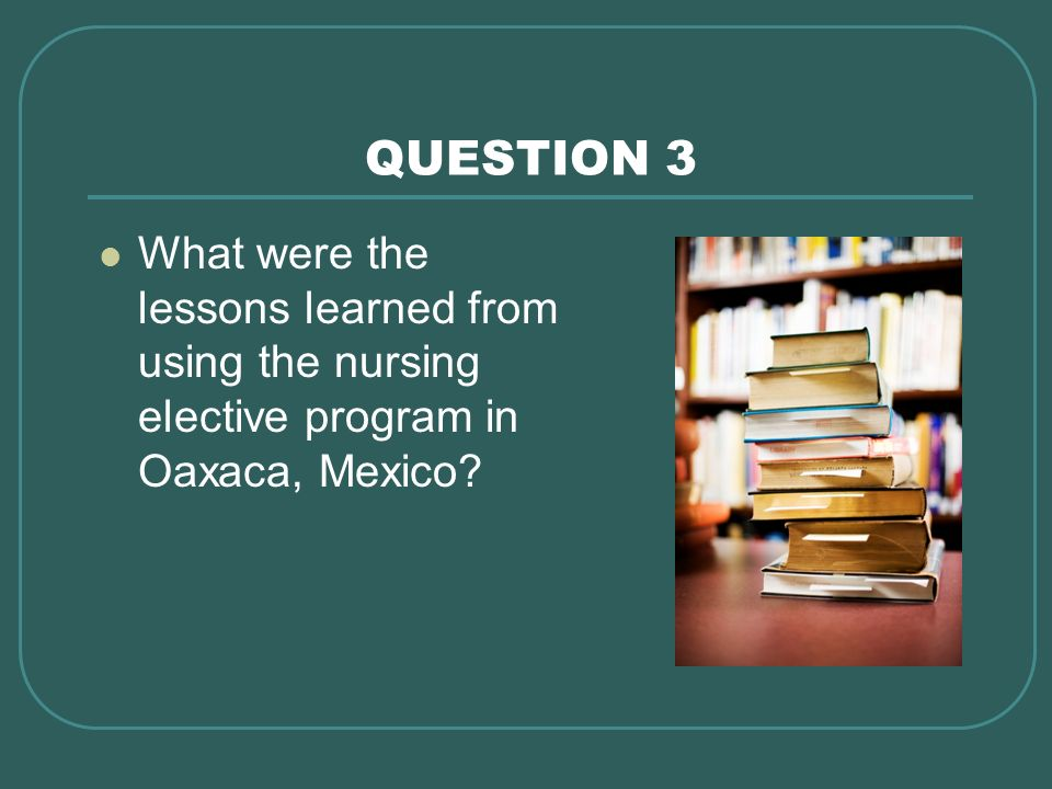 QUESTION 3 What were the lessons learned from using the nursing elective program in Oaxaca, Mexico