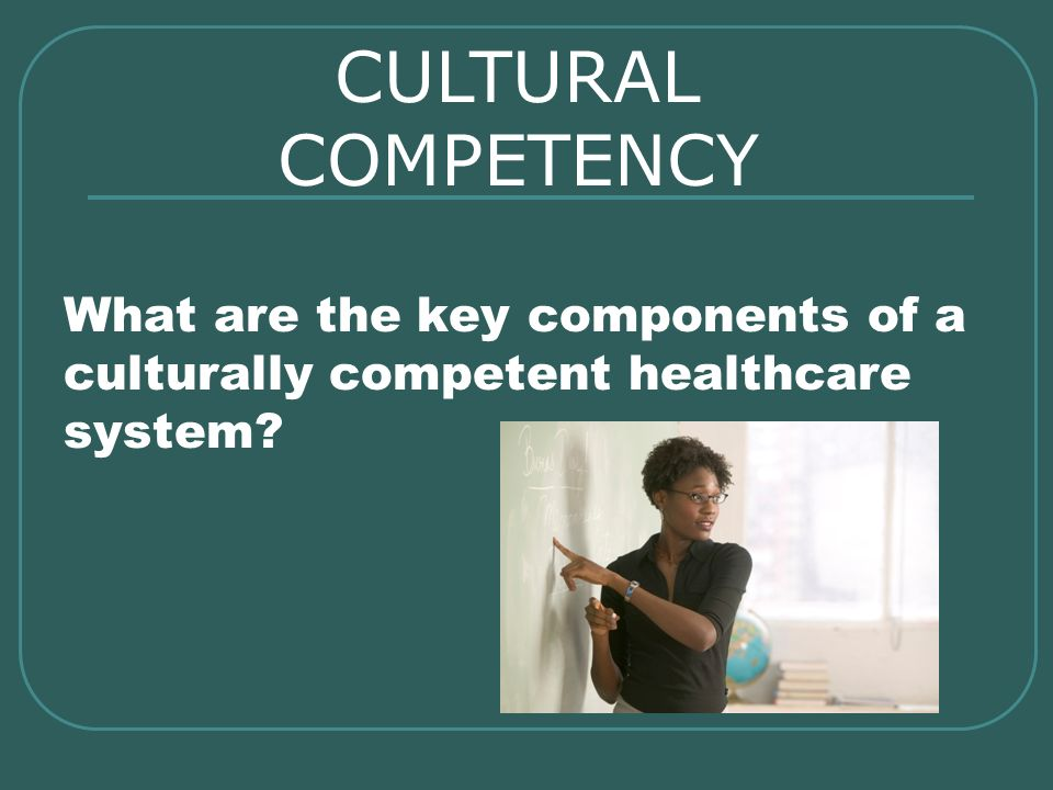 CULTURAL COMPETENCY What are the key components of a culturally competent healthcare system
