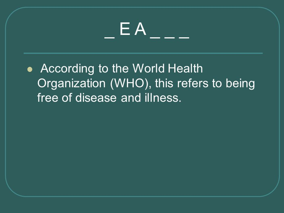 _ E A _ _ _ According to the World Health Organization (WHO), this refers to being free of disease and illness.