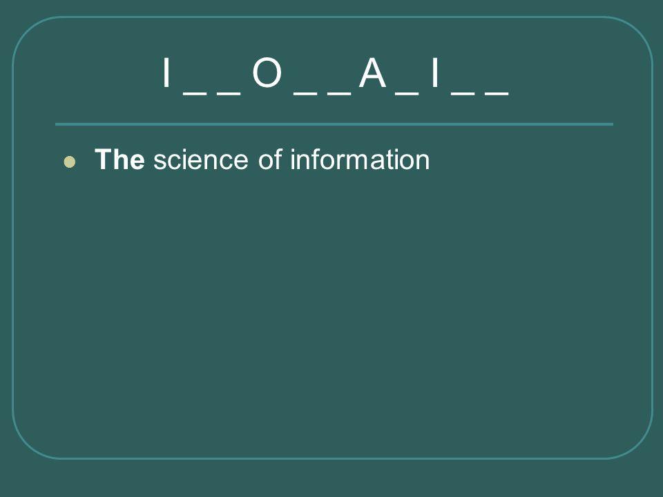 I _ _ O _ _ A _ I _ _ The science of information Informatics
