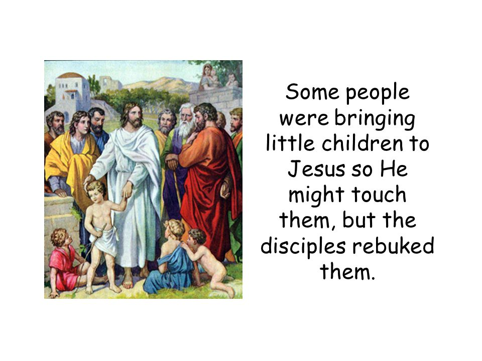 Some people were bringing little children to Jesus so He might touch them, but the disciples rebuked them.