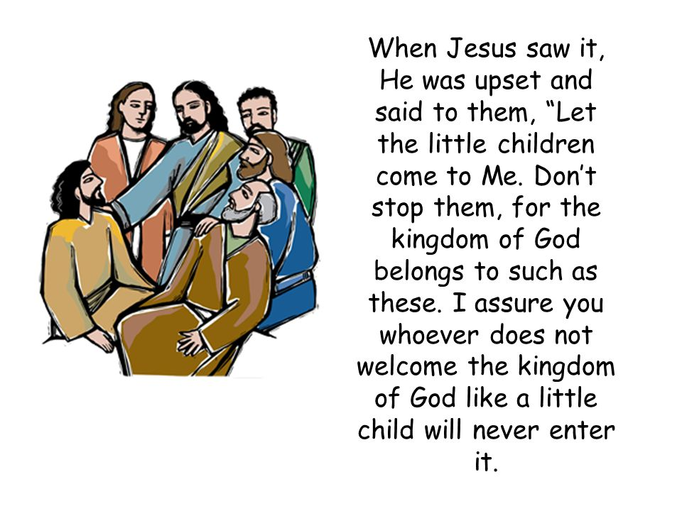 When Jesus saw it, He was upset and said to them, Let the little children come to Me.