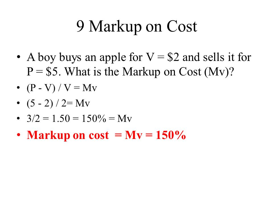9 Markup on Cost A boy buys an apple for V = $2 and sells it for P = $5. What is the Markup on Cost (Mv)
