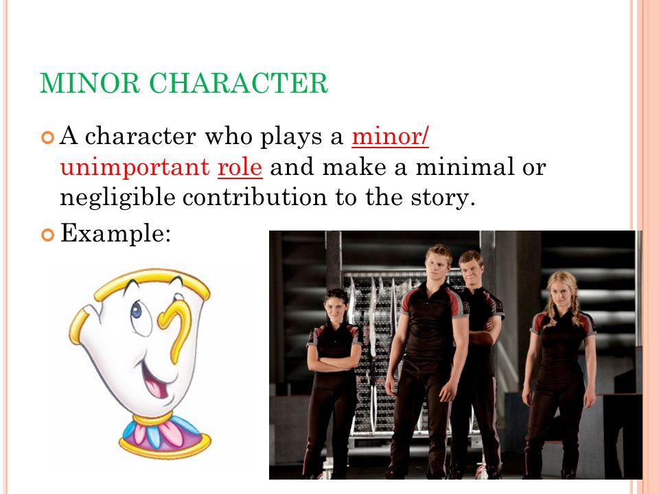 MINOR CHARACTER A character who plays a minor/ unimportant role and make a minimal or negligible contribution to the story.