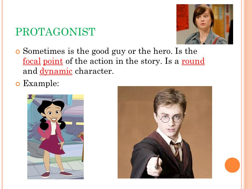 PROTAGONISTSometimes is the good guy or the hero. Is the focal point of the action in the story. Is a round and dynamic character.