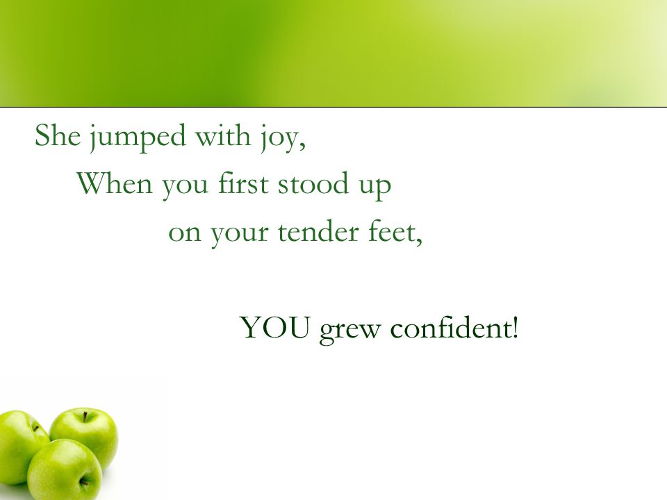 She jumped with joy, When you first stood up on your tender feet, YOU grew confident!