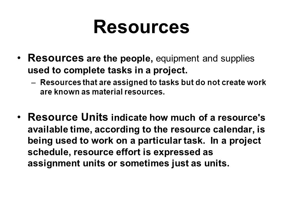 Resources Resources are the people, equipment and supplies used to complete tasks in a project.