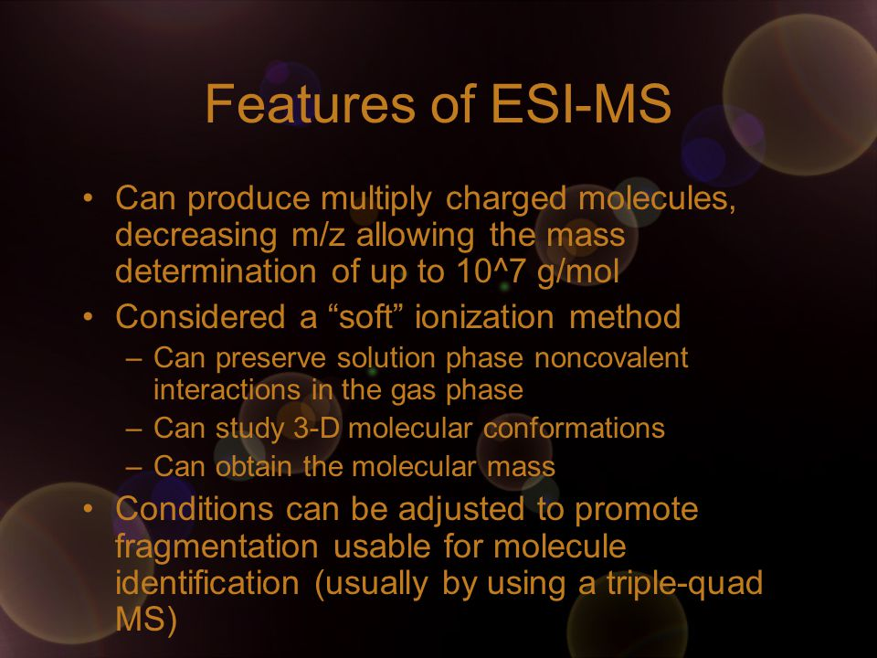 Features of ESI-MS Can produce multiply charged molecules, decreasing m/z allowing the mass determination of up to 10^7 g/mol.