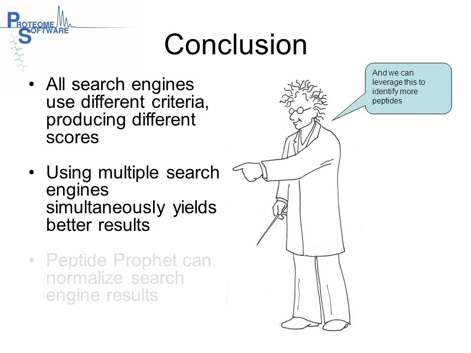 Conclusion And we can leverage this to identify more peptides. All search engines use different criteria, producing different scores.