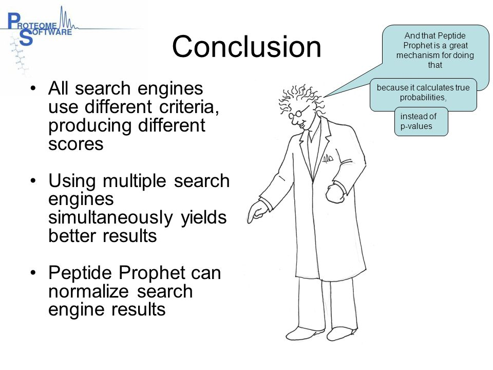 Conclusion And that Peptide Prophet is a great mechanism for doing that. All search engines use different criteria, producing different scores.