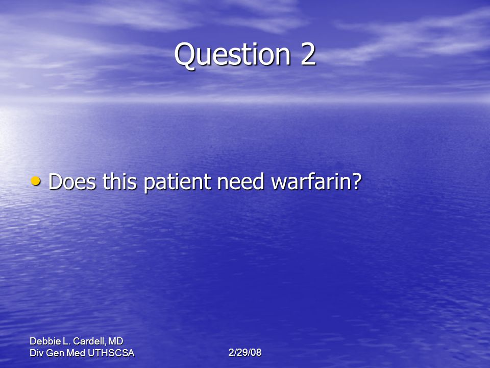 Question 2 Does this patient need warfarin Debbie L. Cardell, MD