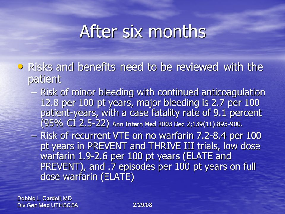 After six months Risks and benefits need to be reviewed with the patient.