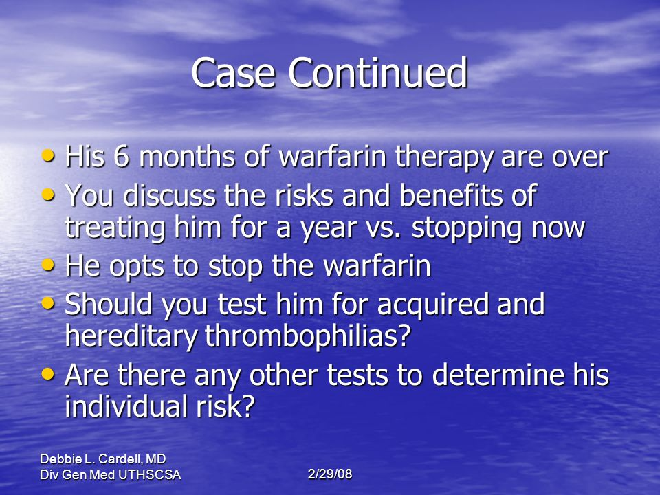 Case Continued His 6 months of warfarin therapy are over