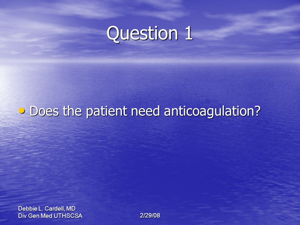 Question 1 Does the patient need anticoagulation