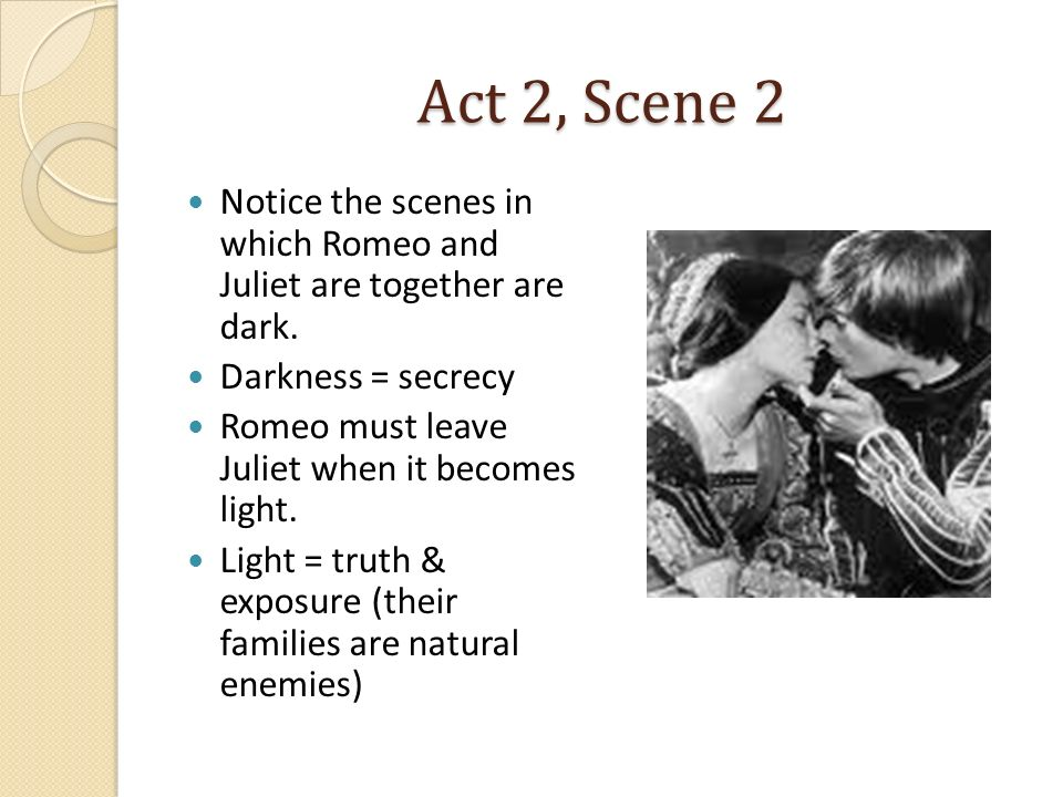 Act 2, Scene 2 Notice the scenes in which Romeo and Juliet are together are dark. Darkness = secrecy.