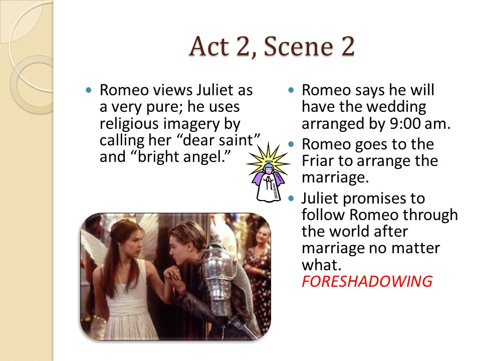 Act 2, Scene 2 Romeo views Juliet as a very pure; he uses religious imagery by calling her dear saint and bright angel.
