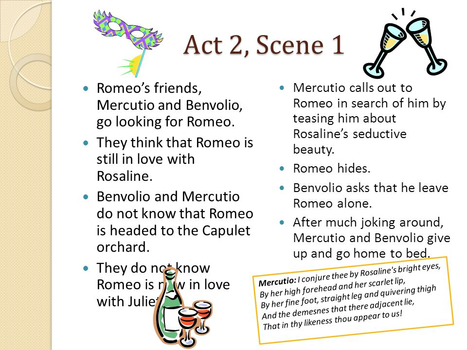 Act 2, Scene 1 Romeo's friends, Mercutio and Benvolio, go looking for Romeo. They think that Romeo is still in love with Rosaline.