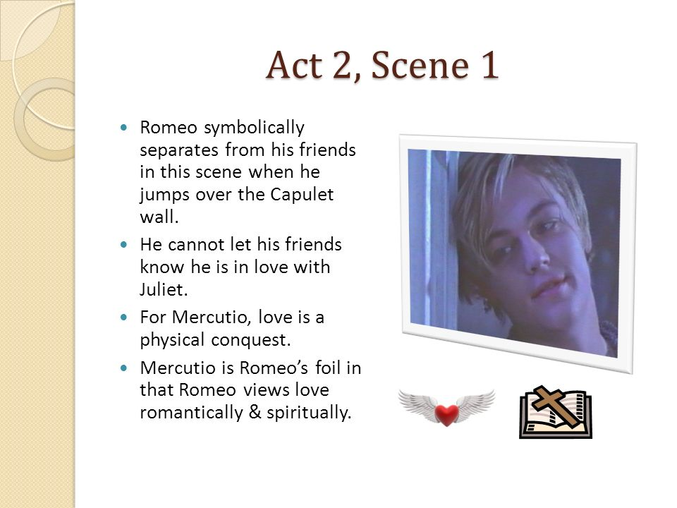 Act 2, Scene 1 Romeo symbolically separates from his friends in this scene when he jumps over the Capulet wall.
