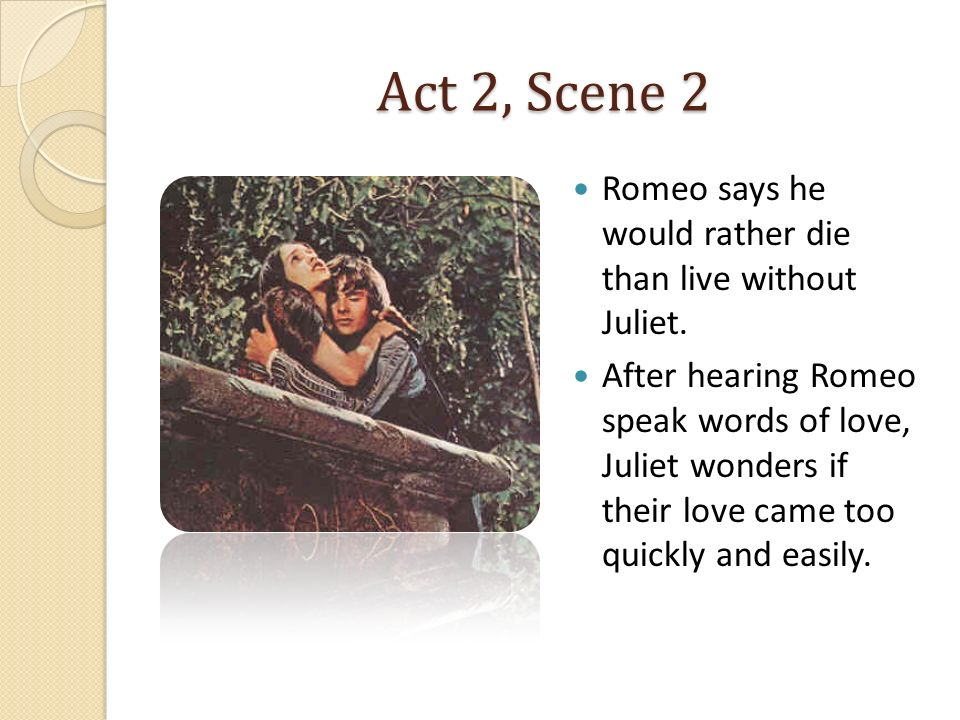 Act 2, Scene 2 Romeo says he would rather die than live without Juliet.