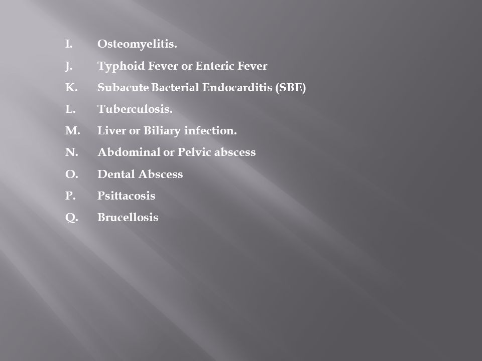 Osteomyelitis. Typhoid Fever or Enteric Fever. Subacute Bacterial Endocarditis (SBE) Tuberculosis.