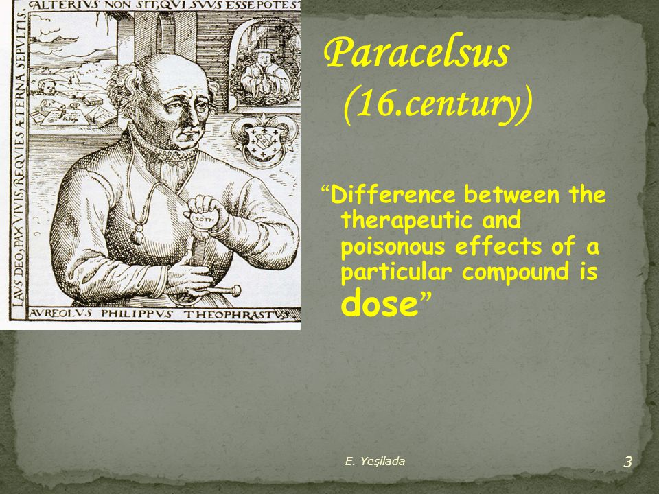 Paracelsus (16.century) Difference between the therapeutic and poisonous effects of a particular compound is dose