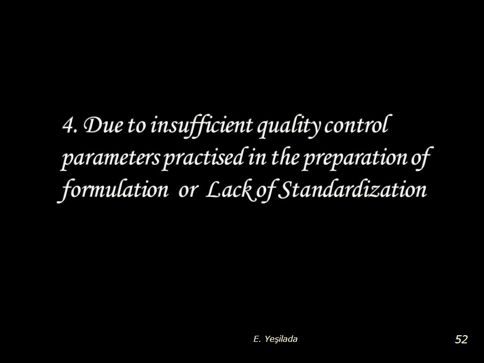4. Due to insufficient quality control parameters practised in the preparation of formulation or Lack of Standardization