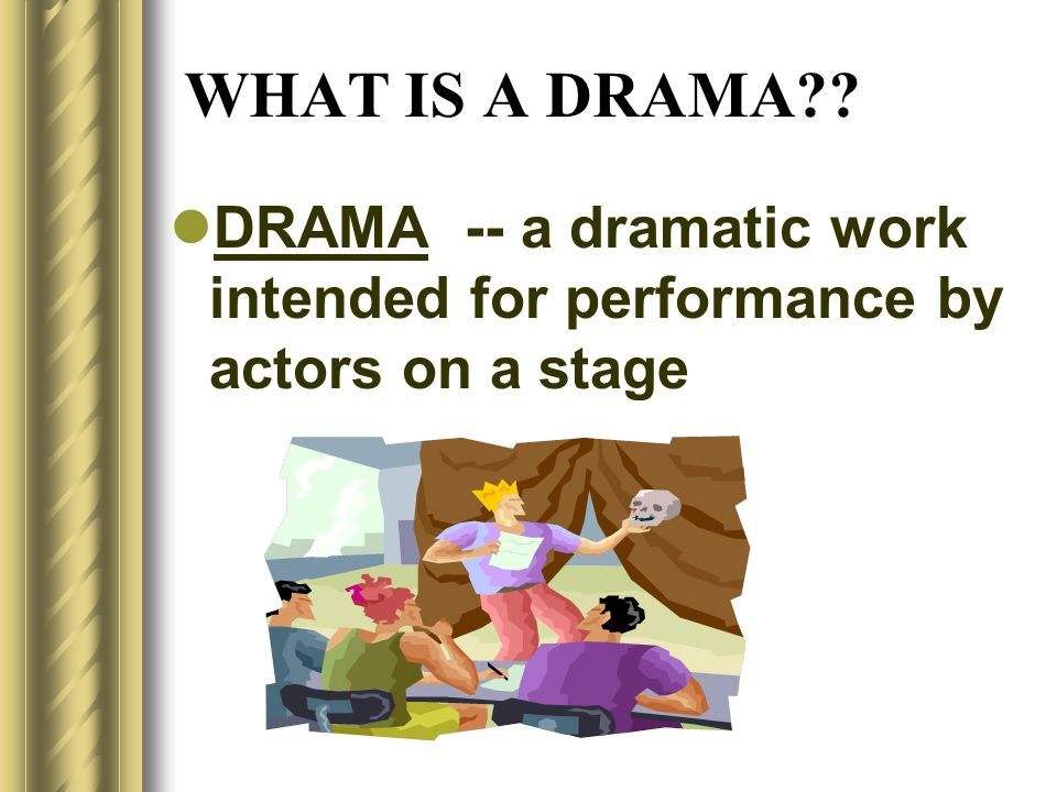 WHAT IS A DRAMA DRAMA -- a dramatic work intended for performance by actors on a stage