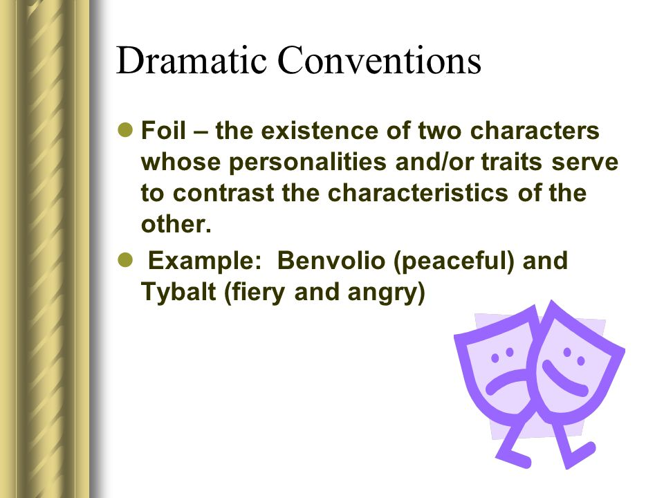 Dramatic Conventions Foil – the existence of two characters whose personalities and/or traits serve to contrast the characteristics of the other.