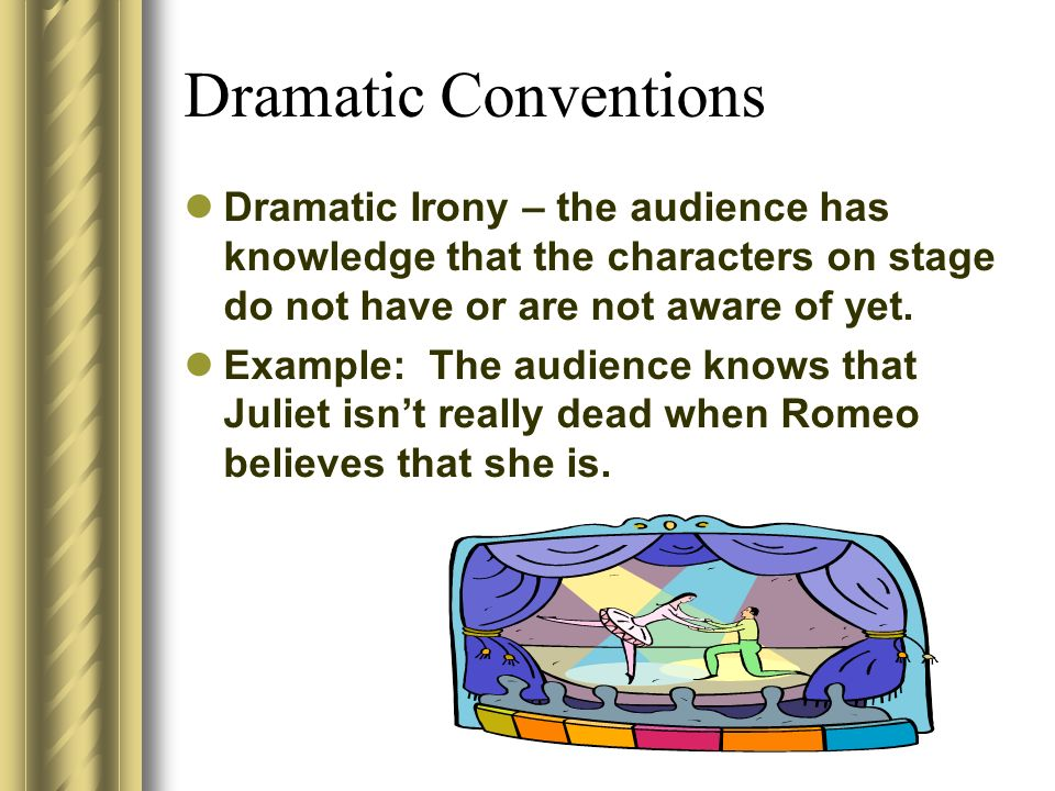 Dramatic Conventions Dramatic Irony – the audience has knowledge that the characters on stage do not have or are not aware of yet.