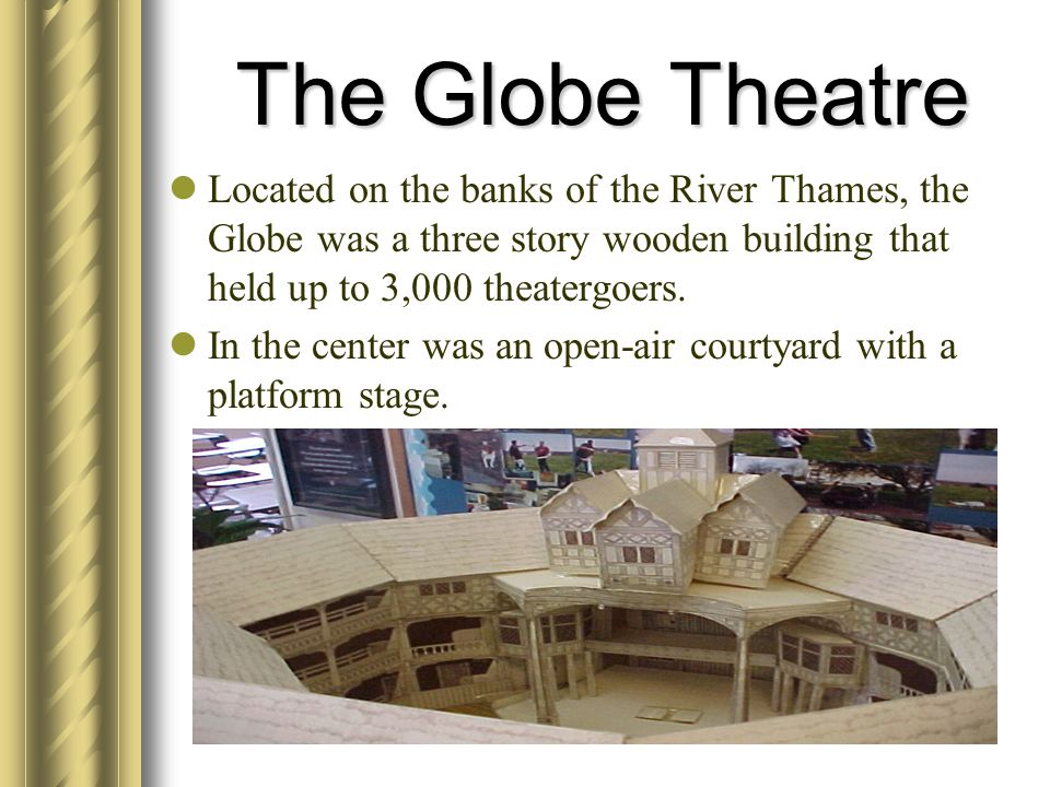 The Globe Theatre Located on the banks of the River Thames, the Globe was a three story wooden building that held up to 3,000 theatergoers.