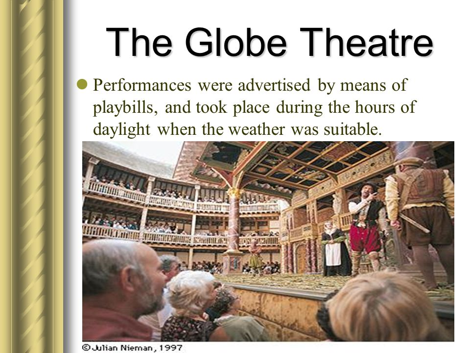 The Globe Theatre Performances were advertised by means of playbills, and took place during the hours of daylight when the weather was suitable.